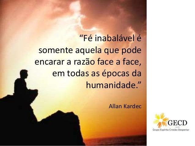 """Fé inabalável é somente aquela que pode encarar a razão face a face, em todas as épocas da humanidade."" Allan Kardec"
