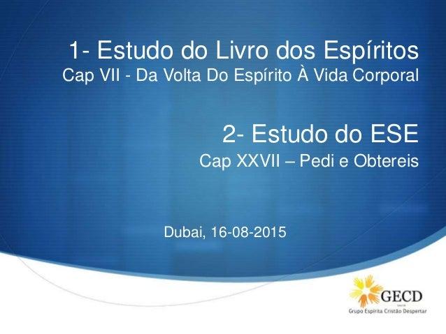 S 1- Estudo do Livro dos Espíritos Cap VII - Da Volta Do Espírito À Vida Corporal 2- Estudo do ESE Cap XXVII – Pedi e Obte...