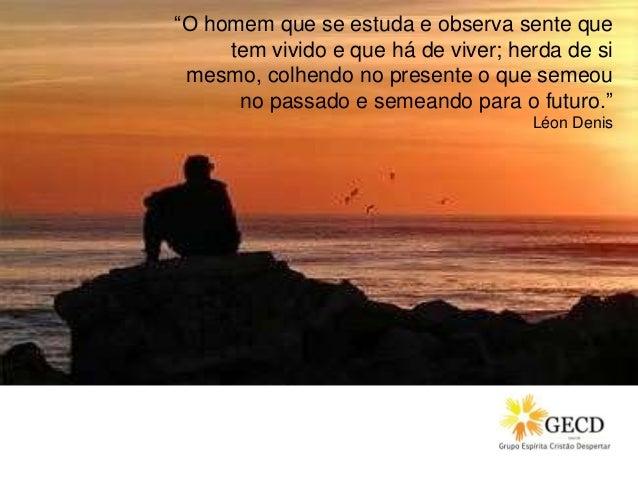 """""""O homem que se estuda e observa sente que tem vivido e que há de viver; herda de si mesmo, colhendo no presente o que sem..."""