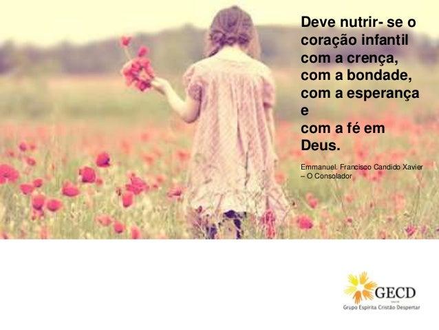 Deve nutrir- se o coração infantil com a crença, com a bondade, com a esperança e com a fé em Deus. Emmanuel. Francisco Ca...