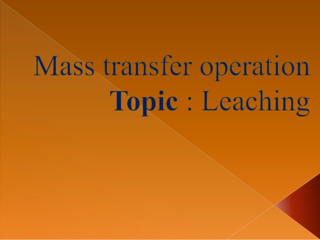  Leaching is a preferential solution of one or more constituents of solid mixture by contact with a liquid solvent. This ...