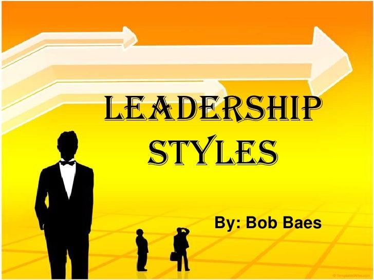Leadership   Styles      By: Bob Baes