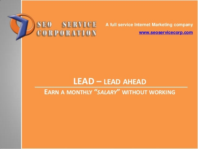 "LEAD – LEAD AHEAD EARN A MONTHLY ""SALARY"" WITHOUT WORKING A full service Internet Marketing company www.seoservicecorp.com"
