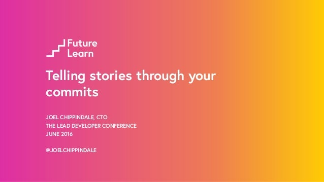 Telling stories through your commits JOEL CHIPPINDALE, CTO THE LEAD DEVELOPER CONFERENCE JUNE 2016 @JOELCHIPPINDALE