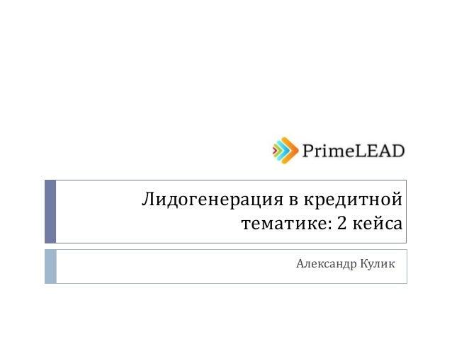 Лидогенерация в кредитной         тематике: 2 кейса               Александр Кулик