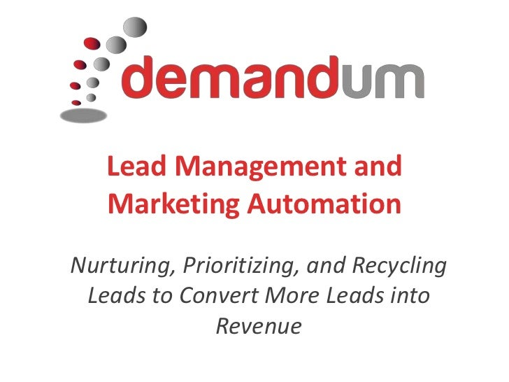 Lead Management and Marketing Automation<br />Nurturing, Prioritizing, and Recycling Leads to Convert More Leads into Reve...