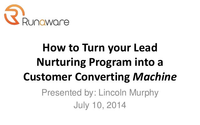 How to Turn your Lead Nurturing Program into a Customer Converting Machine Presented by: Lincoln Murphy July 10, 2014