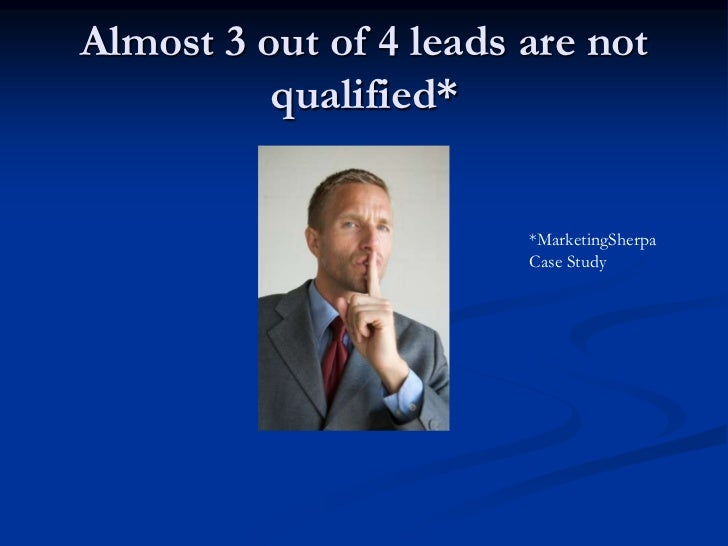 Almost 3 out of 4 leads are not          qualified*                        *MarketingSherpa                        Case St...