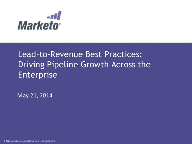 © 2013 Marketo, Inc. Marketo Proprietary and Confidential Lead-to-Revenue Best Practices: Driving Pipeline Growth Across t...