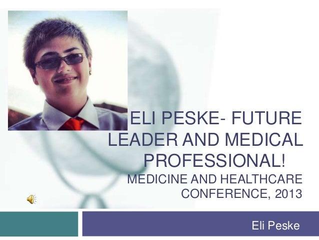 ELI PESKE- FUTURELEADER AND MEDICAL   PROFESSIONAL! MEDICINE AND HEALTHCARE        CONFERENCE, 2013                 Eli Pe...