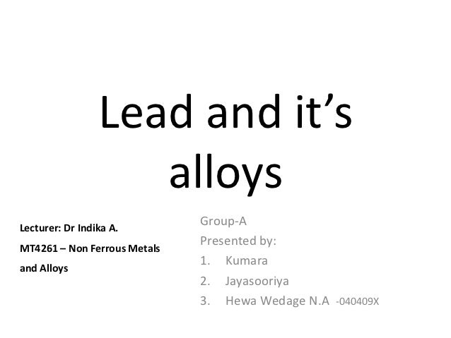 Lead and it's                    alloysLecturer: Dr Indika A.                              Group-AMT4261 – Non Ferrous Met...
