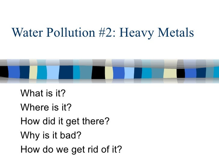 Water Pollution #2: Heavy Metals  What is it?  Where is it?  How did it get there? Why is it bad?  How do we get rid of it?