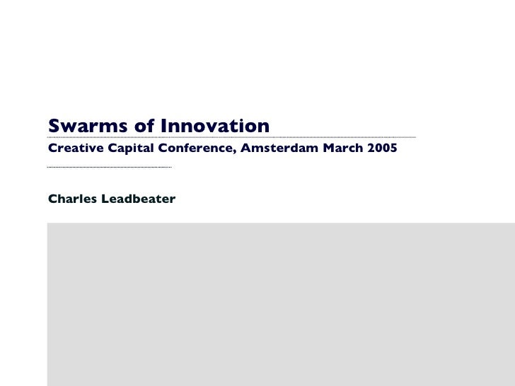Swarms of Innovation Creative Capital Conference, Amsterdam March 2005 Charles Leadbeater
