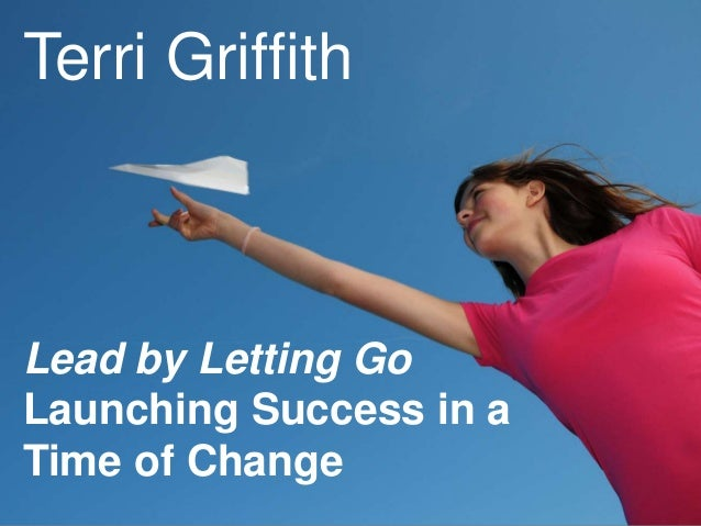 Lead by Letting Go Launching Success in a Time of Change Terri Griffith
