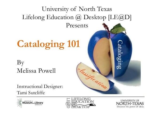 University of North Texas  Lifelong Education @ Desktop [LE@D]                  PresentsCataloging 101ByMelissa PowellInst...