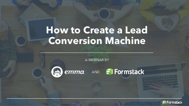 How to Create a Lead Conversion Machine A WEBINAR BY AND