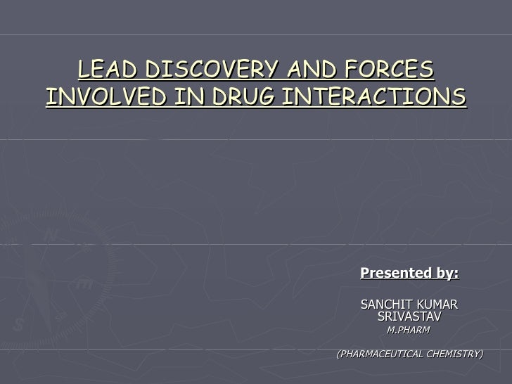 LEAD DISCOVERY AND FORCES INVOLVED IN DRUG INTERACTIONS Presented by: SANCHIT KUMAR SRIVASTAV M.PHARM  (PHARMACEUTICAL CHE...