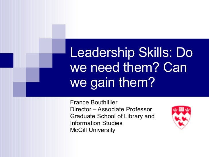 Leadership Skills: Do we need them? Can we gain them? France Bouthillier Director – Associate Professor Graduate School of...