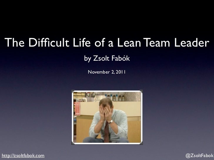 The Difficult Life of a Lean Team Leader                        by Zsolt Fabók                         November 2, 2011http...