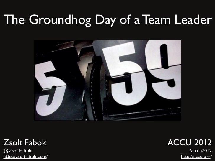 The Groundhog Day of a Team LeaderZsolt Fabok               ACCU 2012@ZsoltFabok                     #accu2012http://zsolt...