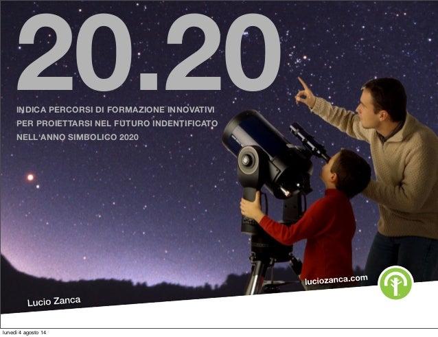20.20INDICA PERCORSI DI FORMAZIONE INNOVATIVI PER PROIETTARSI NEL FUTURO INDENTIFICATO NELL'ANNO SIMBOLICO 2020 lunedì 4 a...