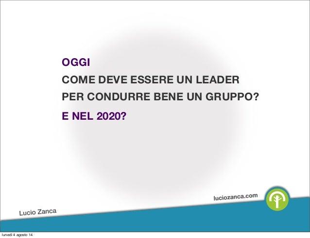 OGGI COME DEVE ESSERE UN LEADER PER CONDURRE BENE UN GRUPPO? E NEL 2020? lunedì 4 agosto 14