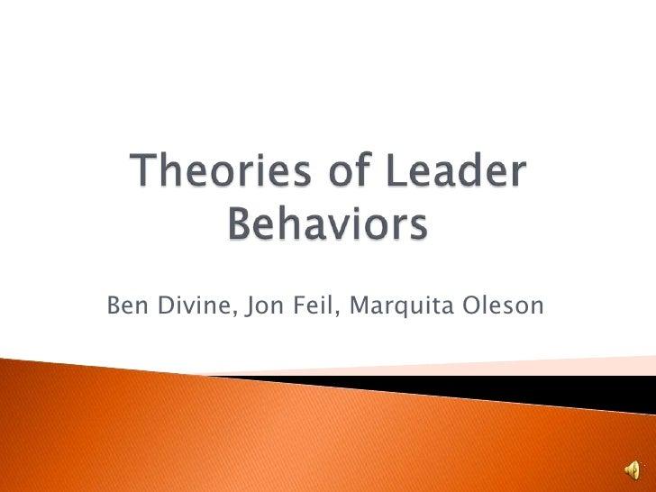 Theories of Leader Behaviors<br />Ben Divine, Jon Feil, MarquitaOleson<br />