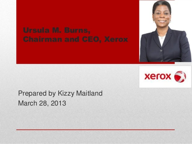 Ursula M. Burns,Chairman and CEO, XeroxPrepared by Kizzy MaitlandMarch 28, 2013