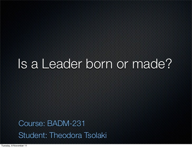Is a Leader born or made?              Course: BADM-231              Student: Theodora TsolakiTuesday, 8 November 11