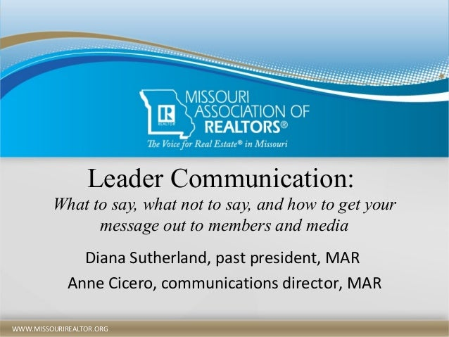 WWW.MISSOURIREALTOR.ORGWWW.MISSOURIREALTOR.ORG Leader Communication: What to say, what not to say, and how to get your mes...