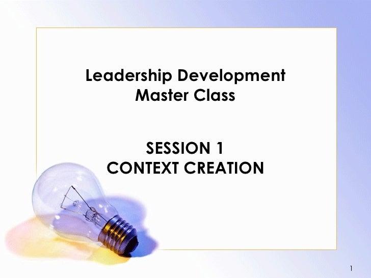 Leadership Development      Master Class        SESSION 1   CONTEXT CREATION                              1