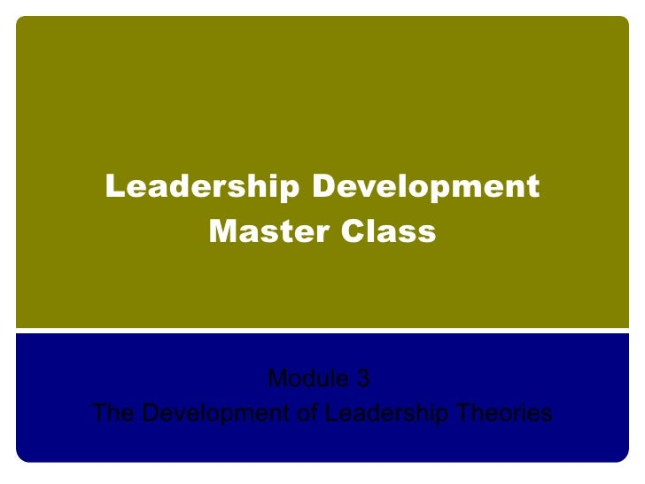 Leadership Development       Master Class                 Module 3 The Development of Leadership Theories