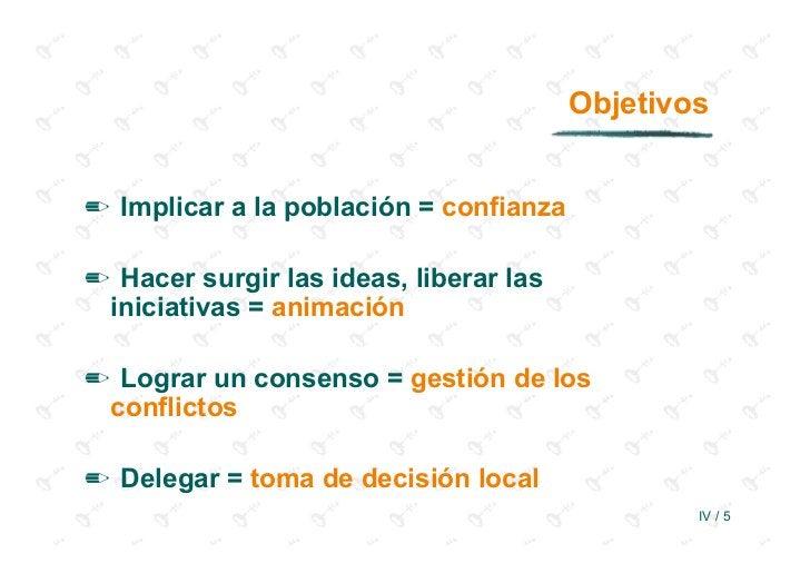 Objetivos✏ Implicar a la población = confianza✏ Hacer surgir las ideas, liberar las iniciativas = animación✏ Lograr un con...