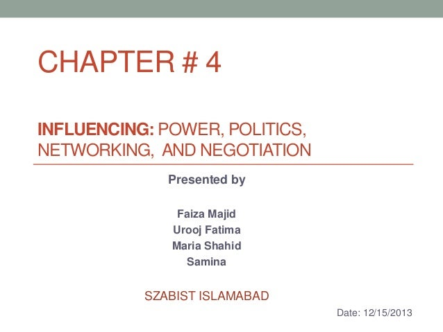 CHAPTER # 4 INFLUENCING: POWER, POLITICS, NETWORKING, AND NEGOTIATION Presented by Faiza Majid Urooj Fatima Maria Shahid S...
