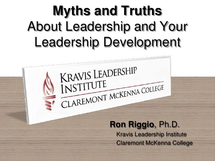 Myths and TruthsAbout Leadership and Your Leadership Development            Ron Riggio, Ph.D.             Kravis Leadershi...