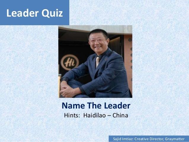 Leader Quiz Name The Leader Hints: Haidilao – China Sajid Imtiaz: Creative Director, Graymatter