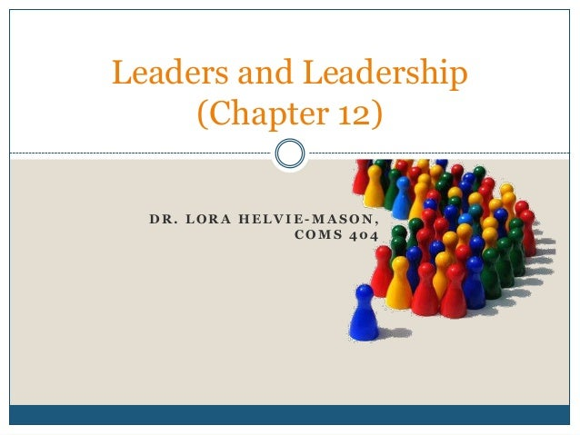D R . L O R A H E L V I E - M A S O N , C O M S 4 0 4 Leaders and Leadership (Chapter 12)