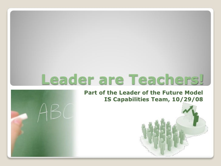 Leader are Teachers!      Part of the Leader of the Future Model             IS Capabilities Team, 10/29/08