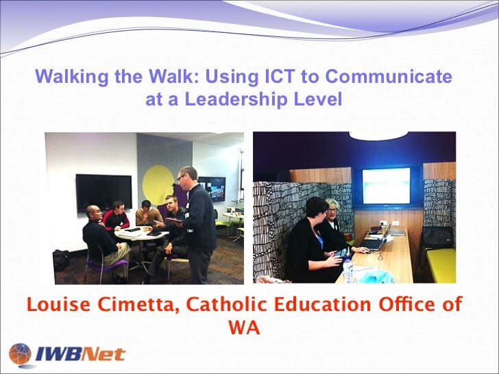 Walking the Walk: Using ICT to Communicate           at a Leadership LevelLouise Cimetta, Catholic Education Office of    ...