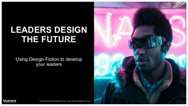 LEADERS DESIGN THE FUTURE Using Design-Fiction to develop your leaders Leadership Skills to Design the Future - kristy.ana...