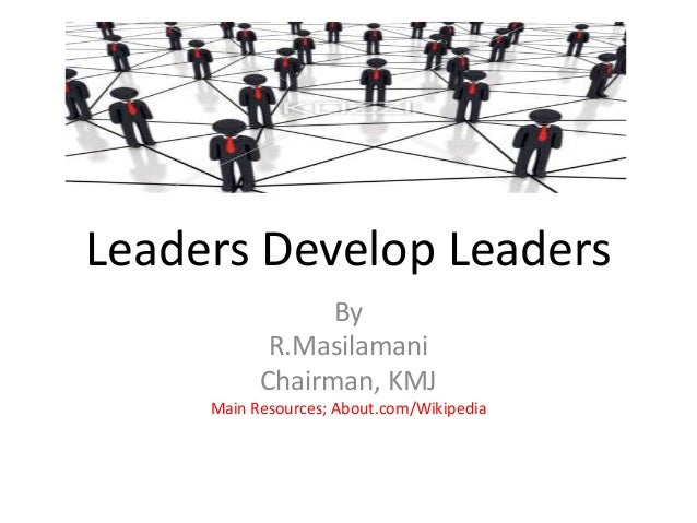 Leaders Develop Leaders By R.Masilamani Chairman, KMJ Main Resources; About.com/Wikipedia