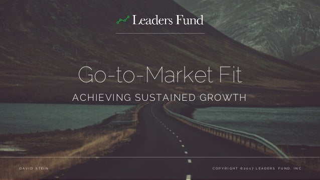 Go-to-Market Fit ACHIEVING SUSTAINED GROWTH C O P Y R I G H T © 2 0 1 7 L E A D E R S F U N D , I N C .D A V I D S T E I N