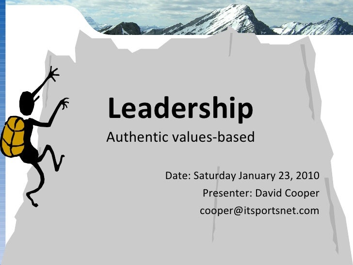 Leadership Authentic values-based Date: Saturday January 23, 2010 Presenter: David Cooper [email_address]