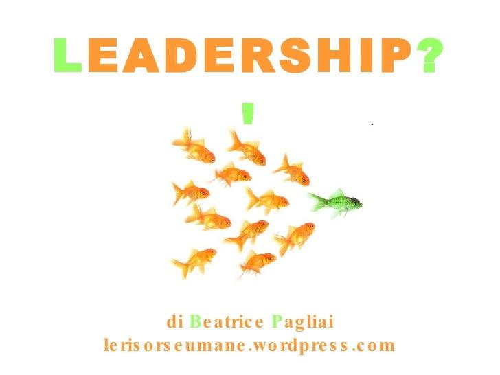 L EADERSHIP ?! di  B eatrice  P agliai lerisorseumane.wordpress.com