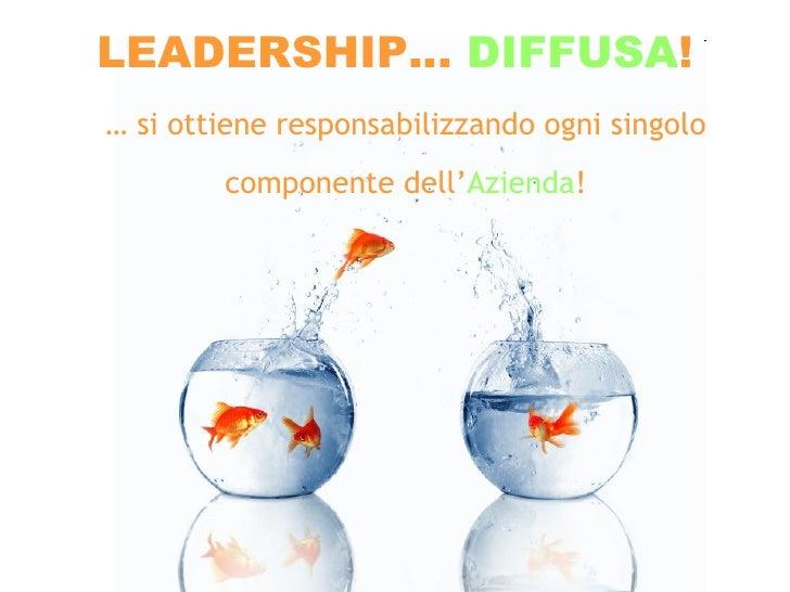 LEADERSHIP…  DIFFUSA ! …  si ottiene responsabilizzando ogni singolo componente dell' Azienda !