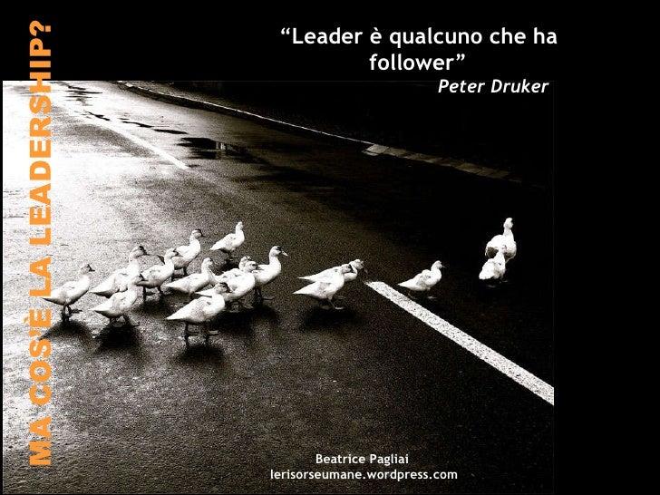 """MA COS'È LA LEADERSHIP? """" Leader è qualcuno che ha follower"""" Peter Druker Beatrice Pagliai  lerisorseumane.wordpress.com"""