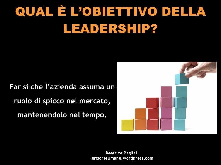 QUAL È L'OBIETTIVO DELLA LEADERSHIP? Far sì che l'azienda assuma un ruolo di spicco nel mercato,  mantenendolo nel tempo ....