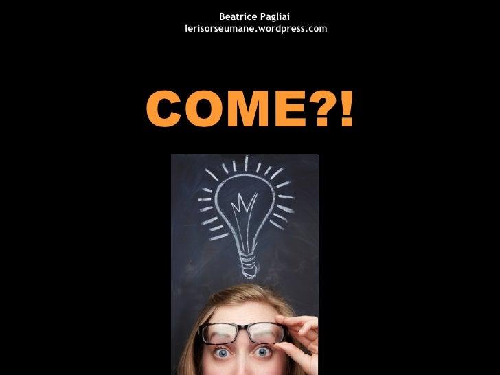 COME?! Beatrice Pagliai  lerisorseumane.wordpress.com