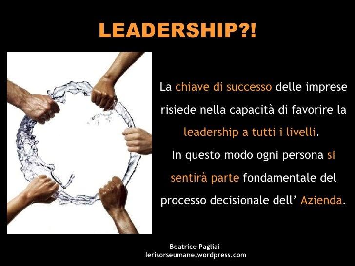 LEADERSHIP?! La  chiave di successo  delle imprese risiede nella capacità di favorire la  leadership a tutti i livelli .  ...