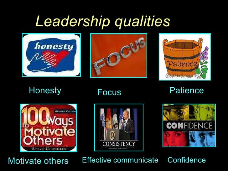 Leadership qualities Honesty  Focus  Patience  Motivate others Effective communicate Confidence